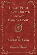 Leaves from Juliana Horatia Ewing's Canada Home (Classic Reprint) af Elizabeth S. Tucker