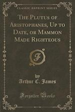 The Plutus of Aristophanes, Up to Date, or Mammon Made Righteous (Classic Reprint) af Arthur C. James
