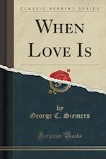 When Love Is (Classic Reprint) af George C. Siemers