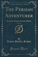 The Persian Adventurer, Vol. 1 of 3: Being the Sequel of the Kuzzilbash (Classic Reprint) af James Baillie Fraser