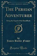 The Persian Adventurer, Vol. 2 of 3: Being the Sequel of the Kuzzilbash (Classic Reprint) af James Baillie Fraser