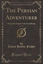 The Persian Adventurer, Vol. 3 of 3: Being the Sequel of the Kuzzilbash (Classic Reprint) af James Baillie Fraser