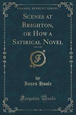 Scenes at Brighton, or How a Satirical Novel, Vol. 2 of 3 (Classic Reprint) af Innes Hoole