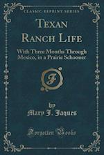 Texan Ranch Life: With Three Months Through Mexico, in a Prairie Schooner (Classic Reprint) af Mary J. Jaques