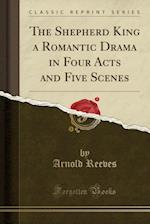 The Shepherd King a Romantic Drama in Four Acts and Five Scenes (Classic Reprint) af Arnold Reeves