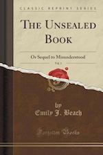 The Unsealed Book, Vol. 1: Or Sequel to Misunderstood (Classic Reprint) af Emily J. Beach