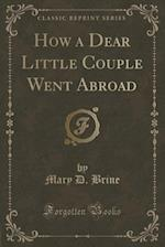 How a Dear Little Couple Went Abroad (Classic Reprint) af Mary D. Brine