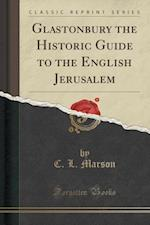 Glastonbury the Historic Guide to the English Jerusalem (Classic Reprint)