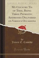 My Country Tis of Thee, Being Three Patriotic Addresses Delivered on Various Occasions (Classic Reprint) af James E. Cassidy
