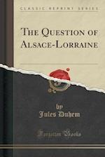 The Question of Alsace-Lorraine (Classic Reprint) af Jules Duhem