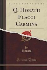 Q. Horatii Flacci Carmina (Classic Reprint)