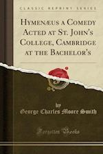 Hymenaeus a Comedy Acted at St. John's College, Cambridge at the Bachelor's (Classic Reprint)