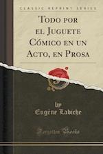 Todo Por El Juguete Cmico En Un Acto, En Prosa (Classic Reprint)