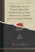 Memorias de Los Vireyes Que Han Gobernado El Peru, Durante El Tiempo del Coloniaje Espanol (Classic Reprint) af Peru Peru