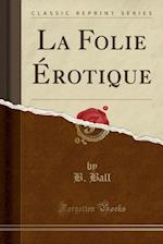 La Folie Erotique (Classic Reprint)