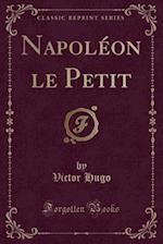Napoleon-Le-Petit (Classic Reprint)