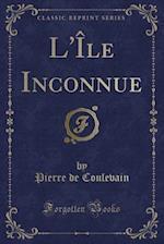 L'Ile Inconnue (Classic Reprint) af Pierre De Coulevain