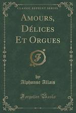 Amours, Delices Et Orgues (Classic Reprint) af Alphonse Allais