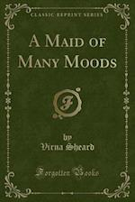 A Maid of Many Moods (Classic Reprint)