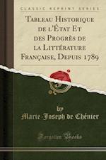 Tableau Historique de L'Etat Et Des Progres de La Litterature Francaise, Depuis 1789 (Classic Reprint)