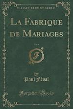 La Fabrique de Mariages, Vol. 4 (Classic Reprint)