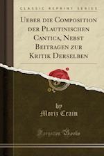 Ueber Die Composition Der Plautinischen Cantica, Nebst Beitragen Zur Kritik Derselben (Classic Reprint) af Moriz Crain