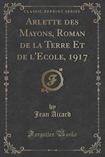 Arlette Des Mayons, Roman de La Terre Et de L'Ecole, 1917 (Classic Reprint) af Jean Aicard