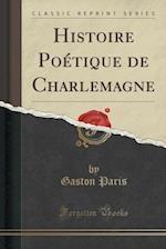 Histoire Poetique de Charlemagne (Classic Reprint) af Gaston Paris
