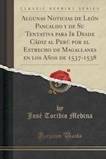 Algunas Noticias de Leon Pancaldo y de Su Tentativa Para IR Desde Cadiz Al Peru Por El Estrecho de Magallanes En Los Anos de 1537-1538 (Classic Reprin