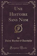 Une Histoire Sans Nom (Classic Reprint) af Jules Barbey D'Aurevilly