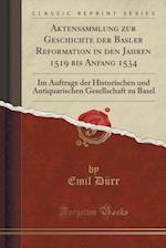 Aktensammlung Zur Geschichte Der Basler Reformation in Den Jahren 1519 Bis Anfang 1534 af Emil Durr