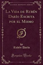 La Vida de Ruben Dario Escrita Por El Mismo (Classic Reprint)