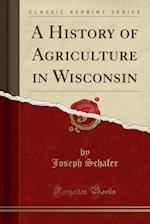 A History of Agriculture in Wisconsin (Classic Reprint)