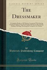 The Dressmaker; A Complete Book on All Matters Connected with Sewing and Dressmaking