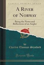 A River of Norway: Being the Notes and Reflections of an Angler (Classic Reprint)