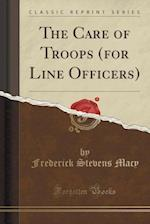 The Care of Troops (for Line Officers) (Classic Reprint)