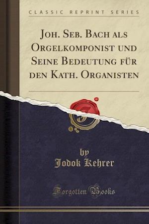 Joh. Seb. Bach ALS Orgelkomponist Und Seine Bedeutung Fur Den Kath. Organisten (Classic Reprint)