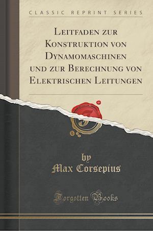 Bog, paperback Leitfaden Zur Konstruktion Von Dynamomaschinen Und Zur Berechnung Von Elektrischen Leitungen (Classic Reprint) af Max Corsepius