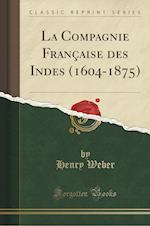 La Compagnie Francaise Des Indes (1604-1875) (Classic Reprint)