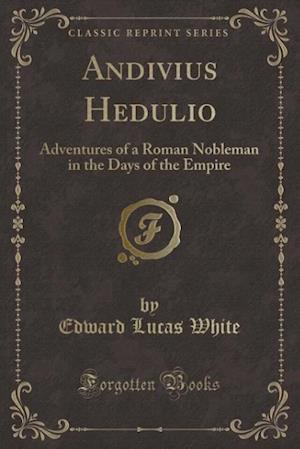 Bog, hæftet Andivius Hedulio: Adventures of a Roman Nobleman in the Days of the Empire (Classic Reprint) af Edward Lucas White
