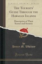 The Tourists' Guide Through the Hawaiian Islands: Descriptive of Their Scenes and Scenery (Classic Reprint)