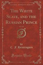 The White Slave, and the Russian Prince, Vol. 1 of 3 (Classic Reprint)