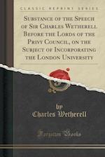 Substance of the Speech of Sir Charles Wetherell Before the Lords of the Privy Council, on the Subject of Incorporating the London University (Classic