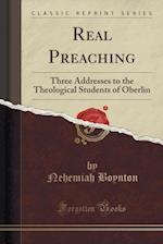 Real Preaching: Three Addresses to the Theological Students of Oberlin (Classic Reprint) af Nehemiah Boynton
