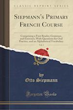 Siepmann's Primary French Course, Vol. 1: Comprising a First Reader, Grammar, and Exercises; With Questions for Oral Practice, and an Alphabetical Voc