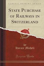 State Purchase of Railways in Switzerland (Classic Reprint)