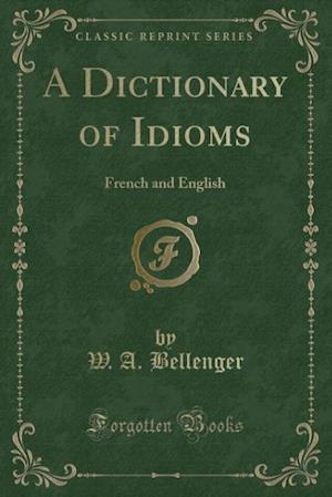 A Dictionary of Idioms: French and English (Classic Reprint)