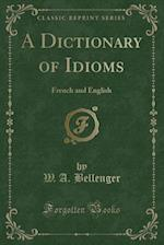 A Dictionary of Idioms: French and English (Classic Reprint) af W. A. Bellenger
