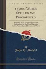 135000 Words Spelled and Pronounced: Together With Valuable Hints and Illustrations for the Use of Capitals, Italics, Numerals, and Compound Words (Cl af John H. Bechtel