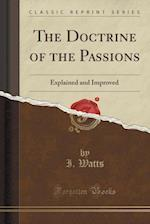 The Doctrine of the Passions: Explained and Improved (Classic Reprint)